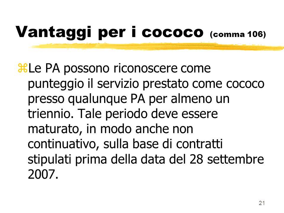 21 Vantaggi per i cococo (comma 106) zLe PA possono riconoscere come punteggio il servizio prestato come cococo presso qualunque PA per almeno un triennio.