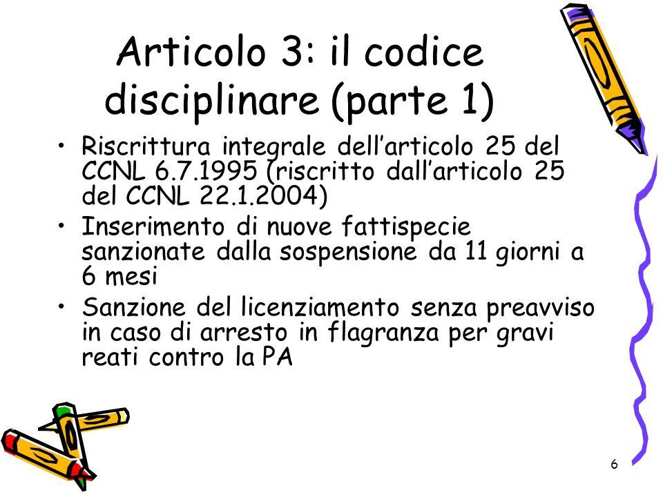 6 Articolo 3: il codice disciplinare (parte 1) Riscrittura integrale dellarticolo 25 del CCNL 6.7.1995 (riscritto dallarticolo 25 del CCNL 22.1.2004) Inserimento di nuove fattispecie sanzionate dalla sospensione da 11 giorni a 6 mesi Sanzione del licenziamento senza preavviso in caso di arresto in flagranza per gravi reati contro la PA