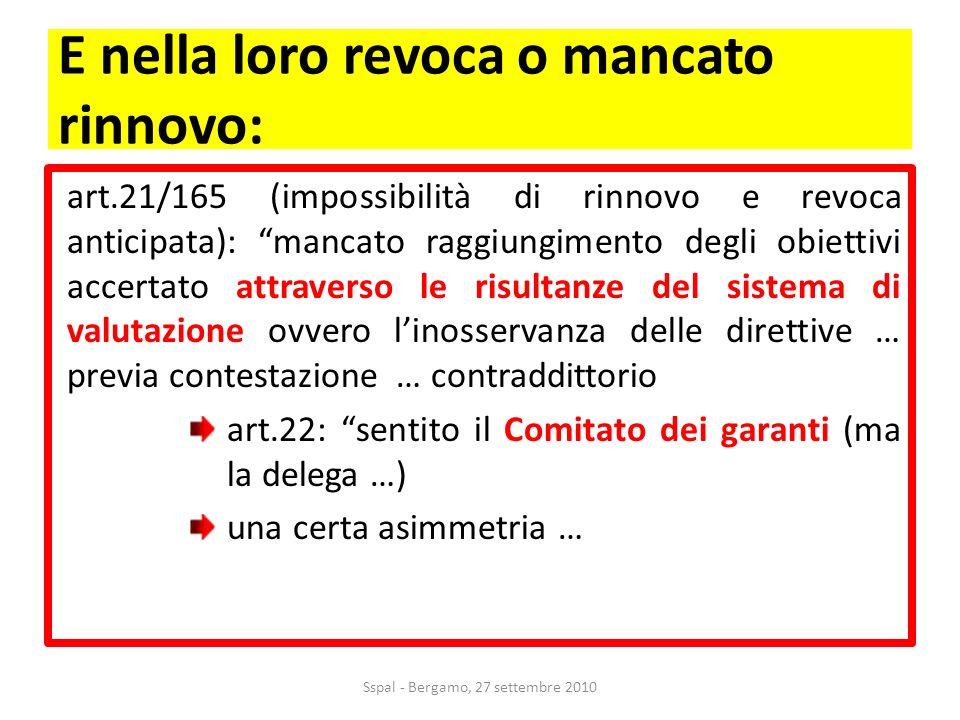 E nella loro revoca o mancato rinnovo: art.21/165 (impossibilità di rinnovo e revoca anticipata): mancato raggiungimento degli obiettivi accertato attraverso le risultanze del sistema di valutazione ovvero linosservanza delle direttive … previa contestazione … contraddittorio art.22: sentito il Comitato dei garanti (ma la delega …) una certa asimmetria … Sspal - Bergamo, 27 settembre 2010