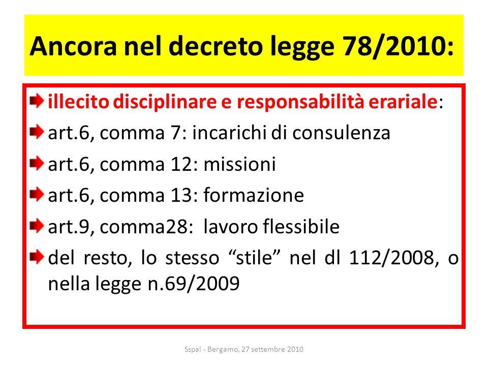 Ancora nel decreto legge 78/2010: illecito disciplinare e responsabilità erariale: art.6, comma 7: incarichi di consulenza art.6, comma 12: missioni art.6, comma 13: formazione art.9, comma28: lavoro flessibile del resto, lo stesso stile nel dl 112/2008, o nella legge n.69/2009 Sspal - Bergamo, 27 settembre 2010