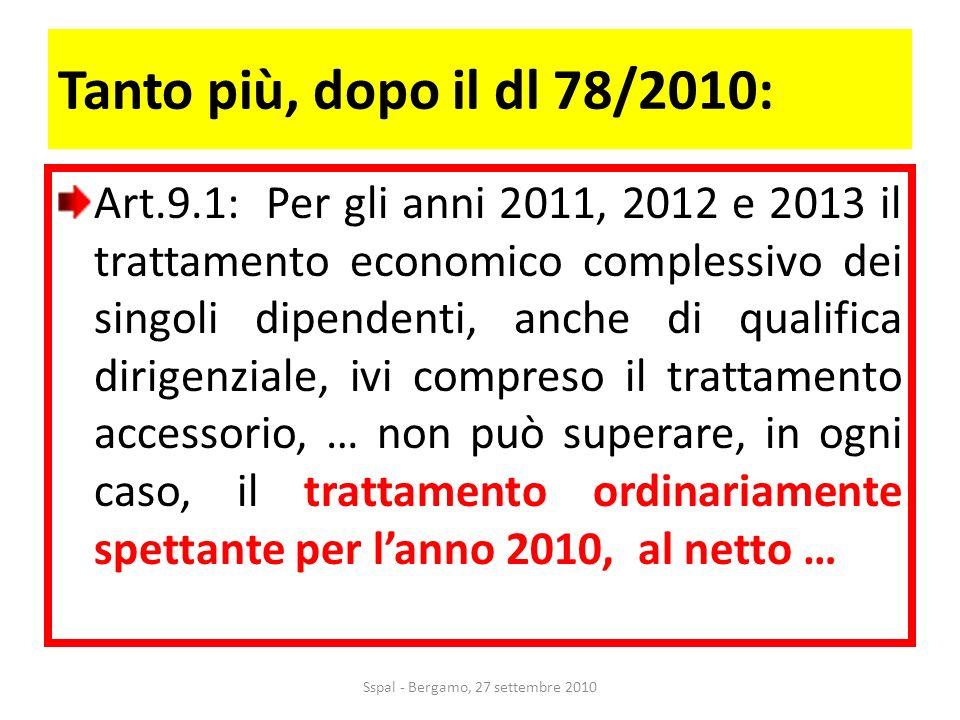 Tanto più, dopo il dl 78/2010: Art.9.1: Per gli anni 2011, 2012 e 2013 il trattamento economico complessivo dei singoli dipendenti, anche di qualifica dirigenziale, ivi compreso il trattamento accessorio, … non può superare, in ogni caso, il trattamento ordinariamente spettante per lanno 2010, al netto … Sspal - Bergamo, 27 settembre 2010