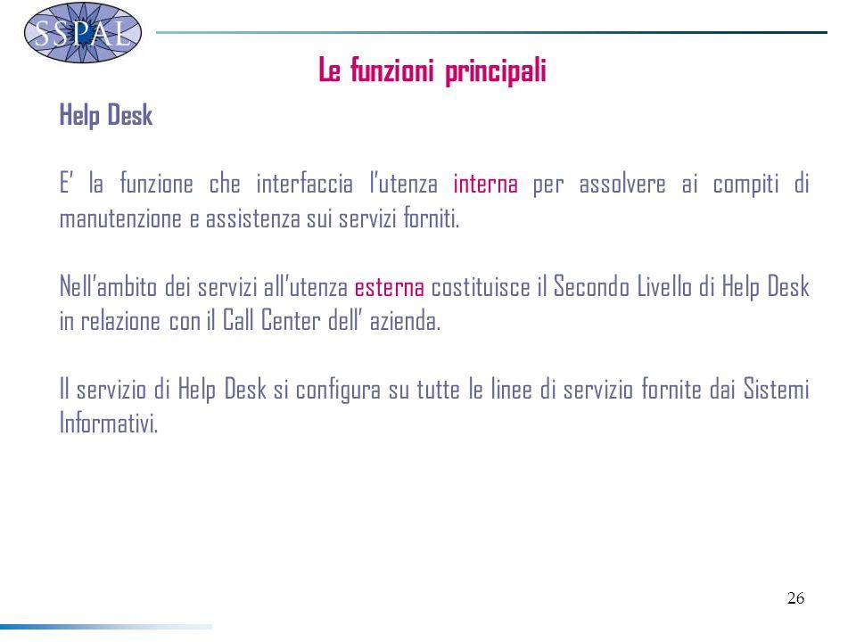 26 Le funzioni principali Help Desk E la funzione che interfaccia lutenza interna per assolvere ai compiti di manutenzione e assistenza sui servizi forniti.