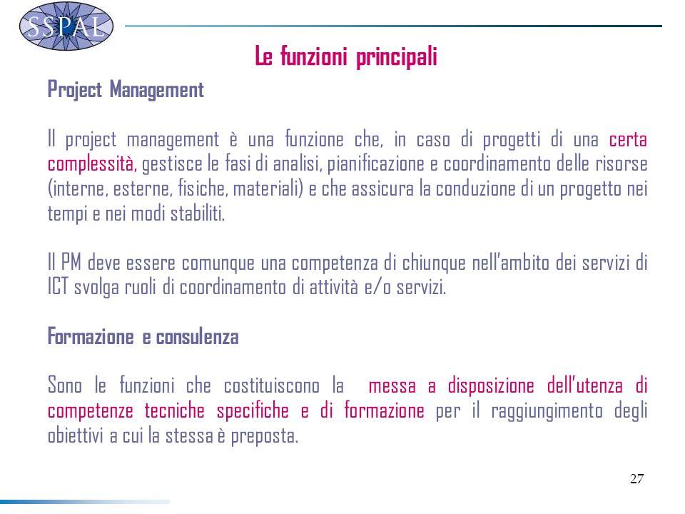 27 Le funzioni principali Project Management Il project management è una funzione che, in caso di progetti di una certa complessità, gestisce le fasi di analisi, pianificazione e coordinamento delle risorse (interne, esterne, fisiche, materiali) e che assicura la conduzione di un progetto nei tempi e nei modi stabiliti.
