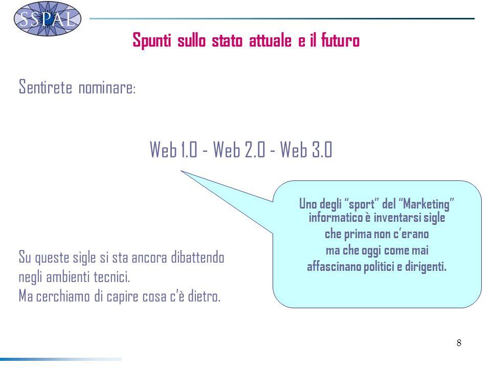 8 Spunti sullo stato attuale e il futuro Sentirete nominare : Web 1.0 - Web 2.0 - Web 3.0 Su queste sigle si sta ancora dibattendo negli ambienti tecnici.