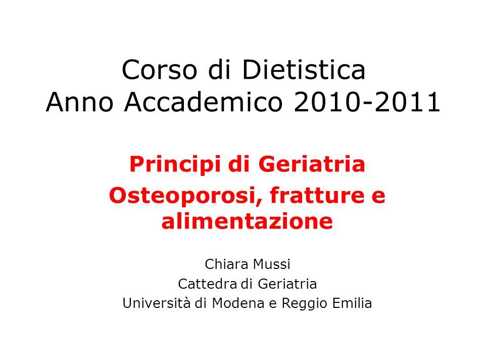 Corso di Dietistica Anno Accademico 2010-2011 Principi di Geriatria Osteoporosi, fratture e alimentazione Chiara Mussi Cattedra di Geriatria Universit