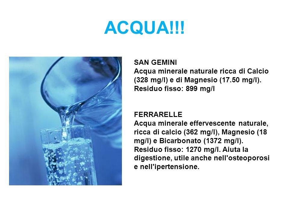 ACQUA!!! SAN GEMINI Acqua minerale naturale ricca di Calcio (328 mg/l) e di Magnesio (17.50 mg/l). Residuo fisso: 899 mg/l FERRARELLE Acqua minerale e