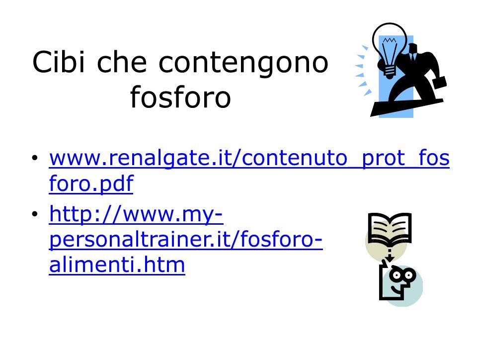 Cibi che contengono fosforo www.renalgate.it/contenuto_prot_fos foro.pdf www.renalgate.it/contenuto_prot_fos foro.pdf http://www.my- personaltrainer.i