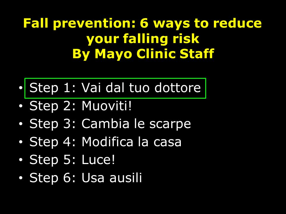Fall prevention: 6 ways to reduce your falling risk By Mayo Clinic Staff Step 1: Vai dal tuo dottore Step 2: Muoviti! Step 3: Cambia le scarpe Step 4: