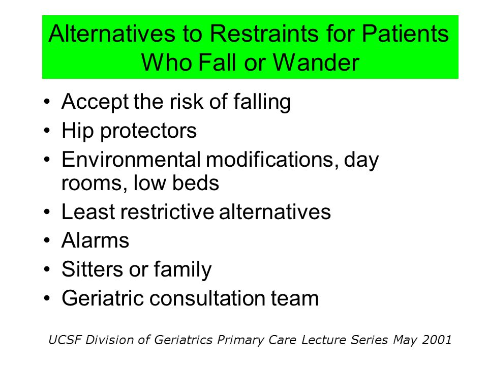UCSF Division of Geriatrics Primary Care Lecture Series May 2001 Alternatives to Restraints for Patients Who Fall or Wander Accept the risk of falling