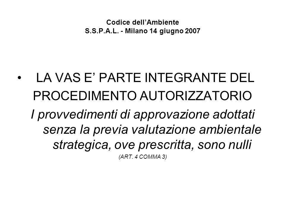 Codice dellAmbiente S.S.P.A.L. - Milano 14 giugno 2007 LA VAS E PARTE INTEGRANTE DEL PROCEDIMENTO AUTORIZZATORIO I provvedimenti di approvazione adott