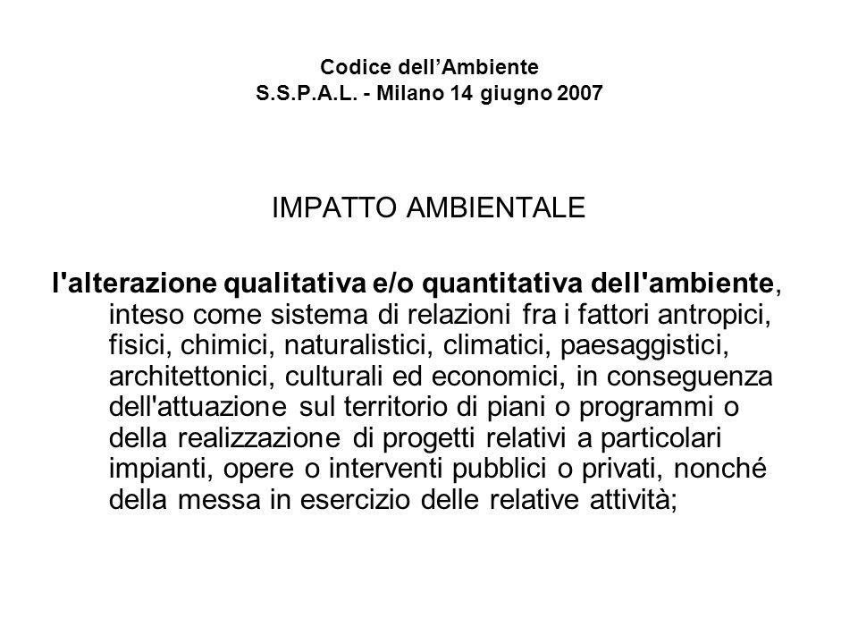 Codice dellAmbiente S.S.P.A.L. - Milano 14 giugno 2007 IMPATTO AMBIENTALE l'alterazione qualitativa e/o quantitativa dell'ambiente, inteso come sistem