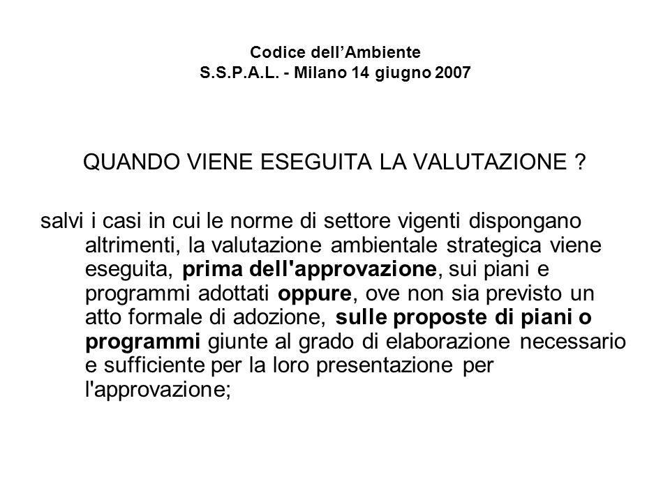 Codice dellAmbiente S.S.P.A.L. - Milano 14 giugno 2007 QUANDO VIENE ESEGUITA LA VALUTAZIONE ? salvi i casi in cui le norme di settore vigenti disponga