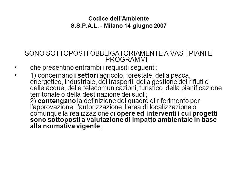 Codice dellAmbiente S.S.P.A.L. - Milano 14 giugno 2007 SONO SOTTOPOSTI OBBLIGATORIAMENTE A VAS I PIANI E PROGRAMMI che presentino entrambi i requisiti