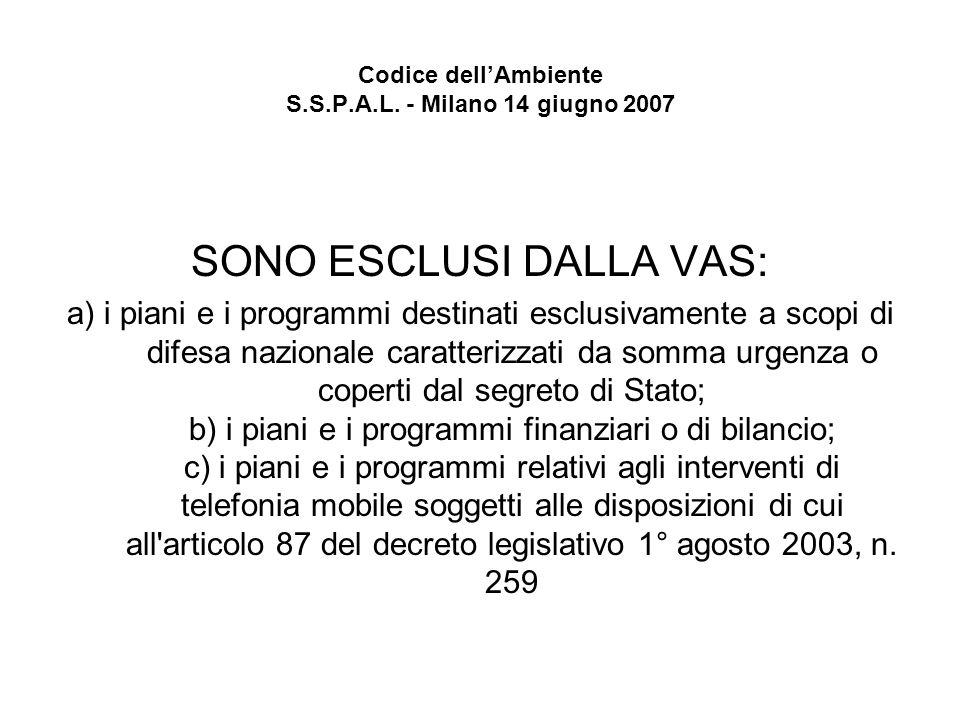Codice dellAmbiente S.S.P.A.L. - Milano 14 giugno 2007 SONO ESCLUSI DALLA VAS: a) i piani e i programmi destinati esclusivamente a scopi di difesa naz