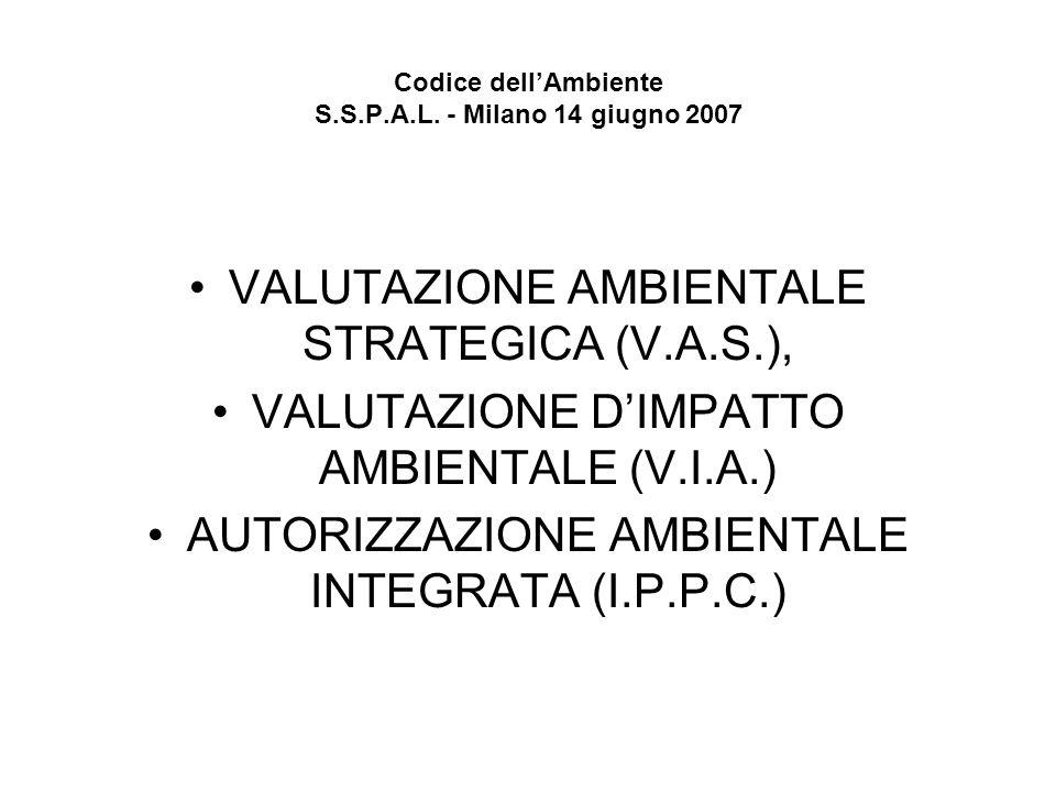 Codice dellAmbiente S.S.P.A.L. - Milano 14 giugno 2007 VALUTAZIONE AMBIENTALE STRATEGICA (V.A.S.), VALUTAZIONE DIMPATTO AMBIENTALE (V.I.A.) AUTORIZZAZ