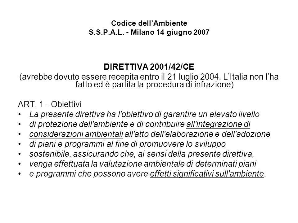 Codice dellAmbiente S.S.P.A.L. - Milano 14 giugno 2007 DIRETTIVA 2001/42/CE (avrebbe dovuto essere recepita entro il 21 luglio 2004. LItalia non lha f