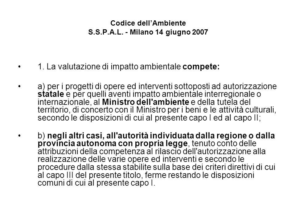 Codice dellAmbiente S.S.P.A.L. - Milano 14 giugno 2007 1. La valutazione di impatto ambientale compete: a) per i progetti di opere ed interventi sotto