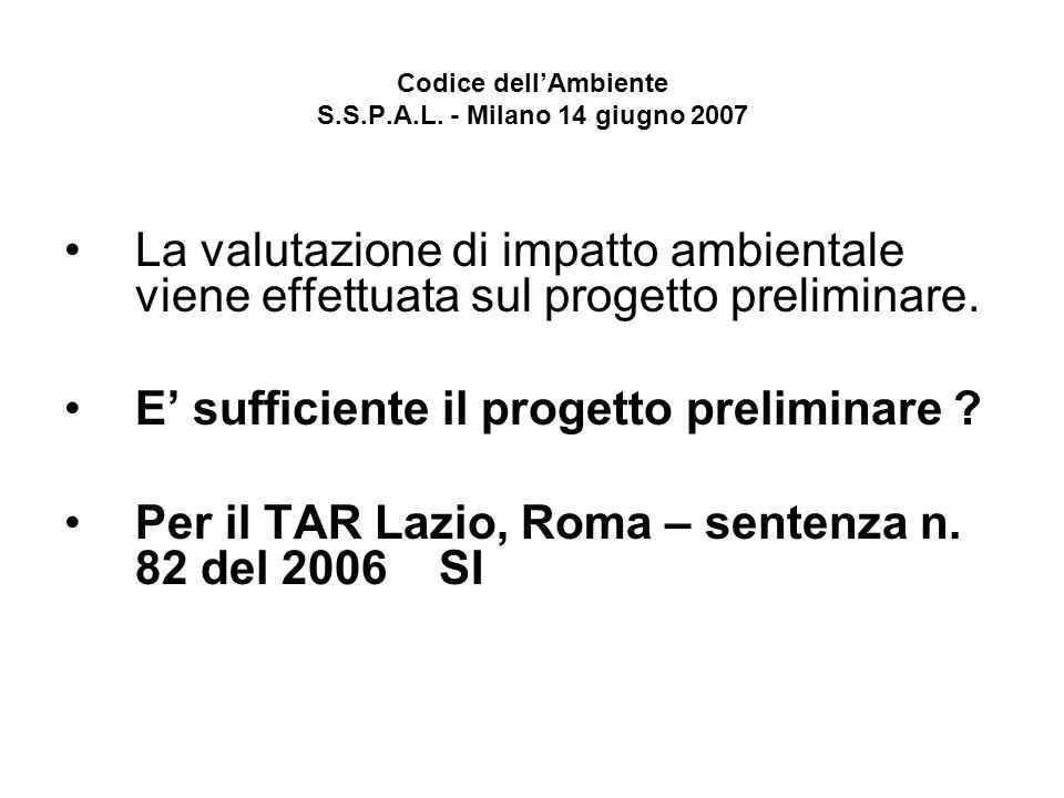Codice dellAmbiente S.S.P.A.L. - Milano 14 giugno 2007 La valutazione di impatto ambientale viene effettuata sul progetto preliminare. E sufficiente i