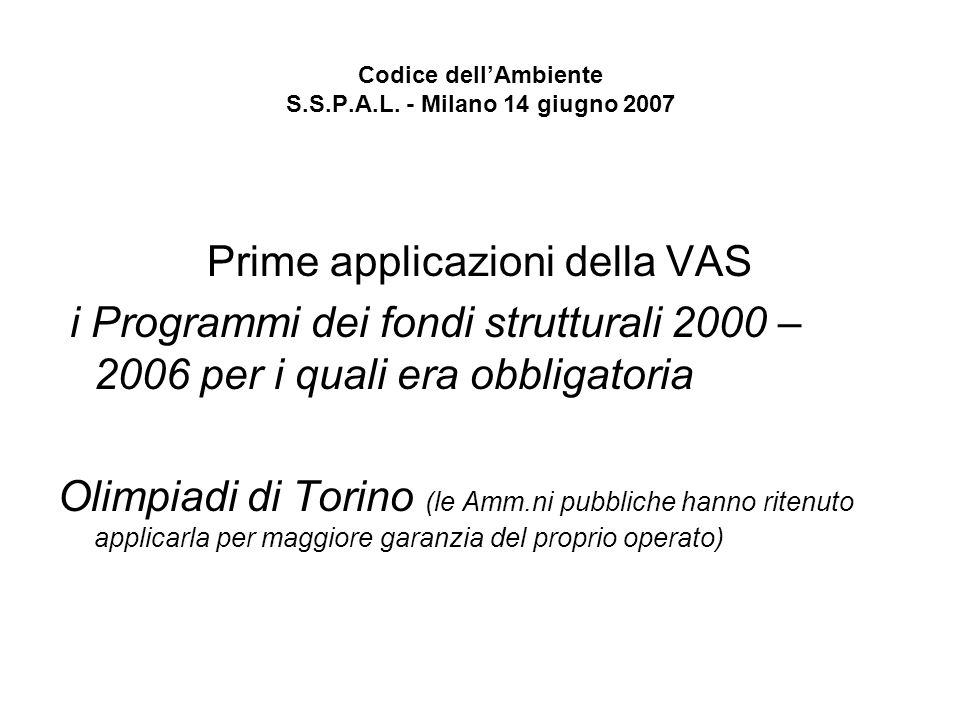 Codice dellAmbiente S.S.P.A.L. - Milano 14 giugno 2007 Prime applicazioni della VAS i Programmi dei fondi strutturali 2000 – 2006 per i quali era obbl