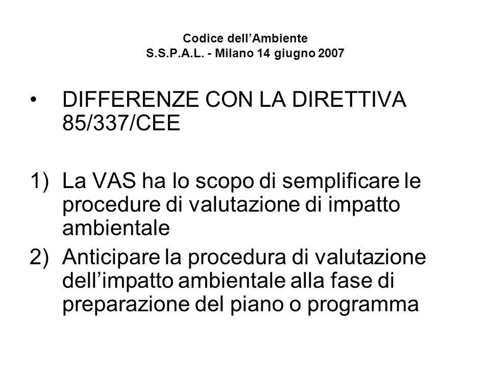 Codice dellAmbiente S.S.P.A.L. - Milano 14 giugno 2007 DIFFERENZE CON LA DIRETTIVA 85/337/CEE 1)La VAS ha lo scopo di semplificare le procedure di val