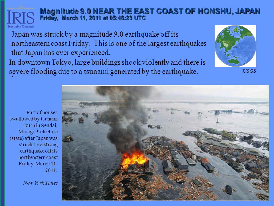 Magnitude 9.0 NEAR THE EAST COAST OF HONSHU, JAPAN Friday, March 11, 2011 at 05:46:23 UTC Japan was struck by a magnitude 9.0 earthquake off its north