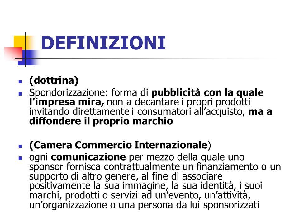 DEFINIZIONI (dottrina) Spondorizzazione: forma di pubblicità con la quale limpresa mira, non a decantare i propri prodotti invitando direttamente i co