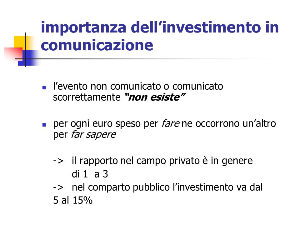 importanza dellinvestimento in comunicazione levento non comunicato o comunicato scorrettamente non esiste per ogni euro speso per fare ne occorrono unaltro per far sapere ->il rapporto nel campo privato è in genere di 1 a 3 ->nel comparto pubblico linvestimento va dal 5 al 15%