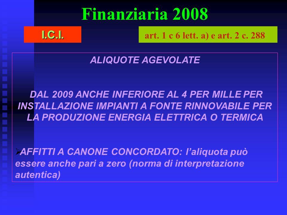 Finanziaria 2008 ALIQUOTE AGEVOLATE DAL 2009 ANCHE INFERIORE AL 4 PER MILLE PER INSTALLAZIONE IMPIANTI A FONTE RINNOVABILE PER LA PRODUZIONE ENERGIA ELETTRICA O TERMICA AFFITTI A CANONE CONCORDATO: laliquota può essere anche pari a zero (norma di interpretazione autentica) I.C.I.
