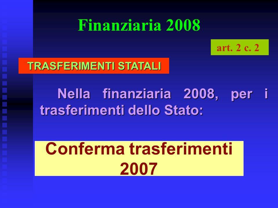 Finanziaria 2008 Nella finanziaria 2008, per i trasferimenti dello Stato: Conferma trasferimenti 2007 art. 2 c. 2 TRASFERIMENTI STATALI
