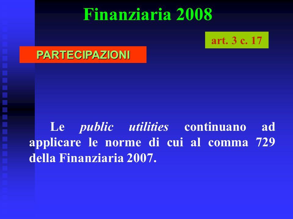 Finanziaria 2008 Le public utilities continuano ad applicare le norme di cui al comma 729 della Finanziaria 2007. PARTECIPAZIONI art. 3 c. 17