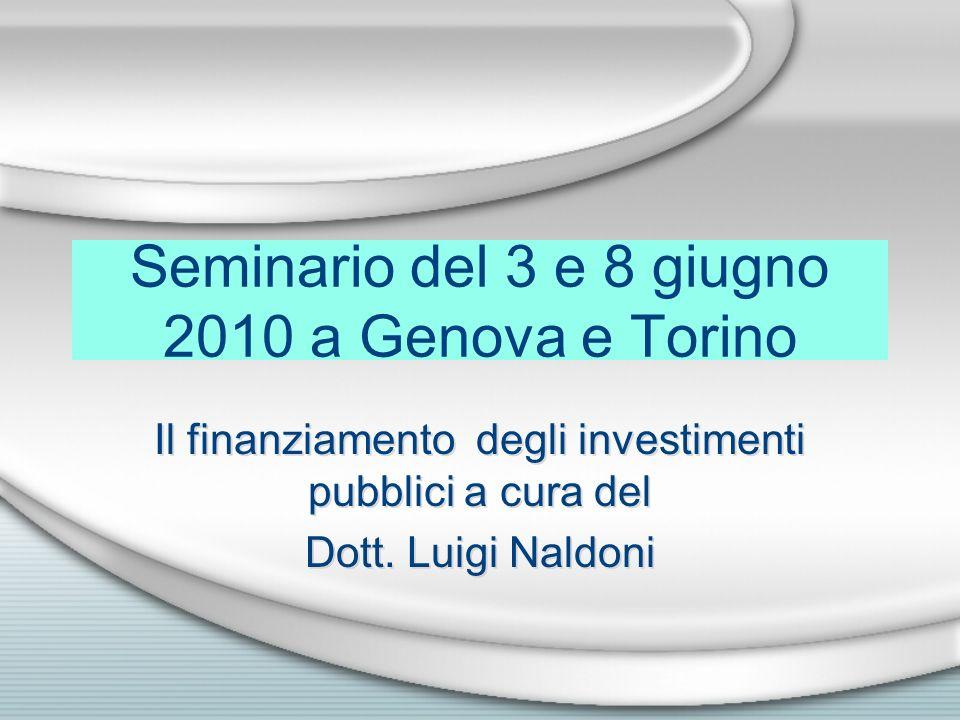 Seminario del 3 e 8 giugno 2010 a Genova e Torino Il finanziamento degli investimenti pubblici a cura del Dott. Luigi Naldoni Il finanziamento degli i