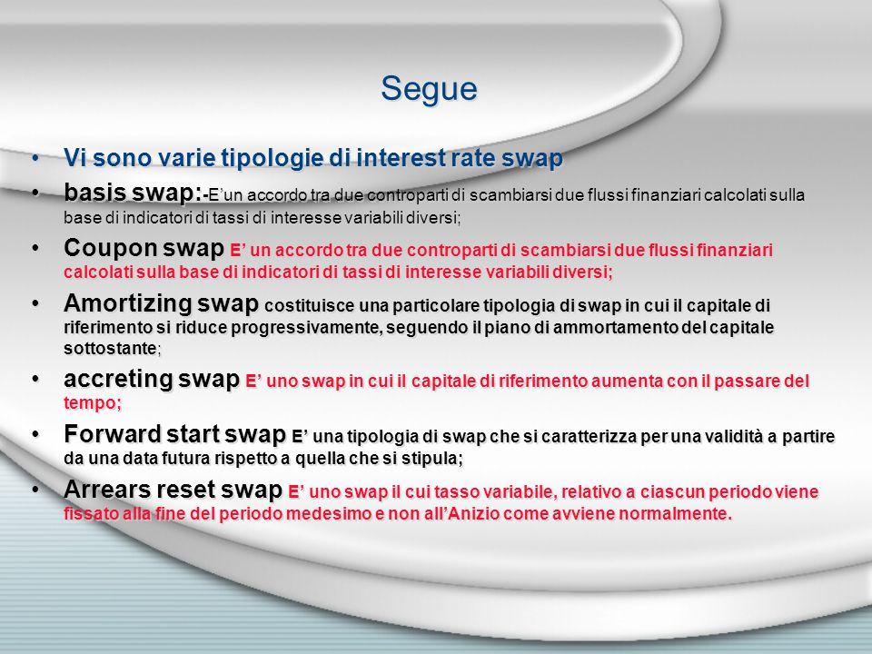Segue Vi sono varie tipologie di interest rate swap basis swap: -Eun accordo tra due controparti di scambiarsi due flussi finanziari calcolati sulla b