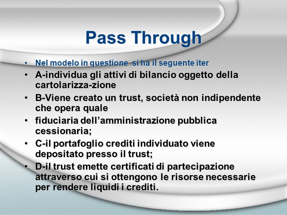 Pass Through Nel modelo in questione si ha il seguente iter A-individua gli attivi di bilancio oggetto della cartolarizza-zione B-Viene creato un trus