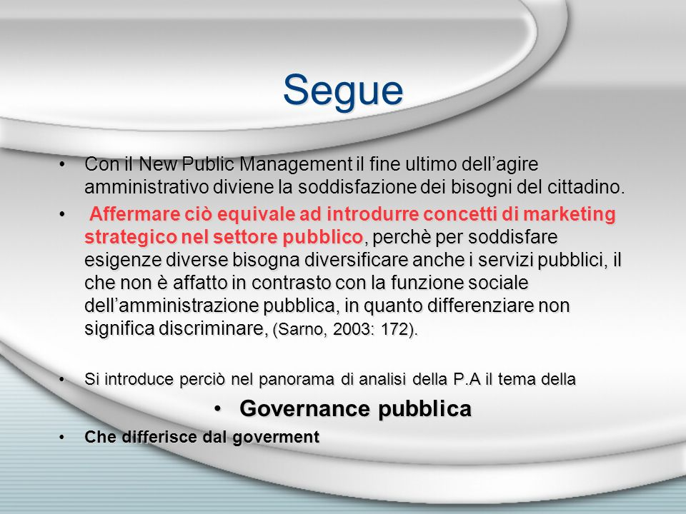 Segue Con il New Public Management il fine ultimo dellagire amministrativo diviene la soddisfazione dei bisogni del cittadino. Affermare ciò equivale