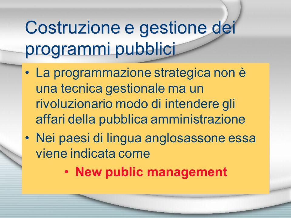 Costruzione e gestione dei programmi pubblici La programmazione strategica non è una tecnica gestionale ma un rivoluzionario modo di intendere gli aff