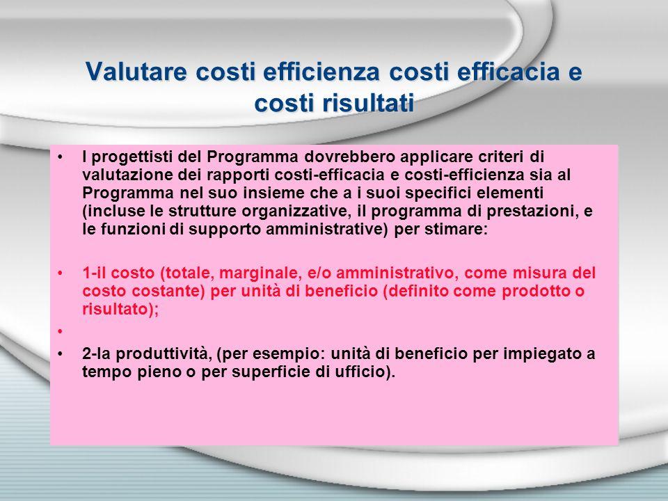 Valutare costi efficienza costi efficacia e costi risultati I progettisti del Programma dovrebbero applicare criteri di valutazione dei rapporti costi