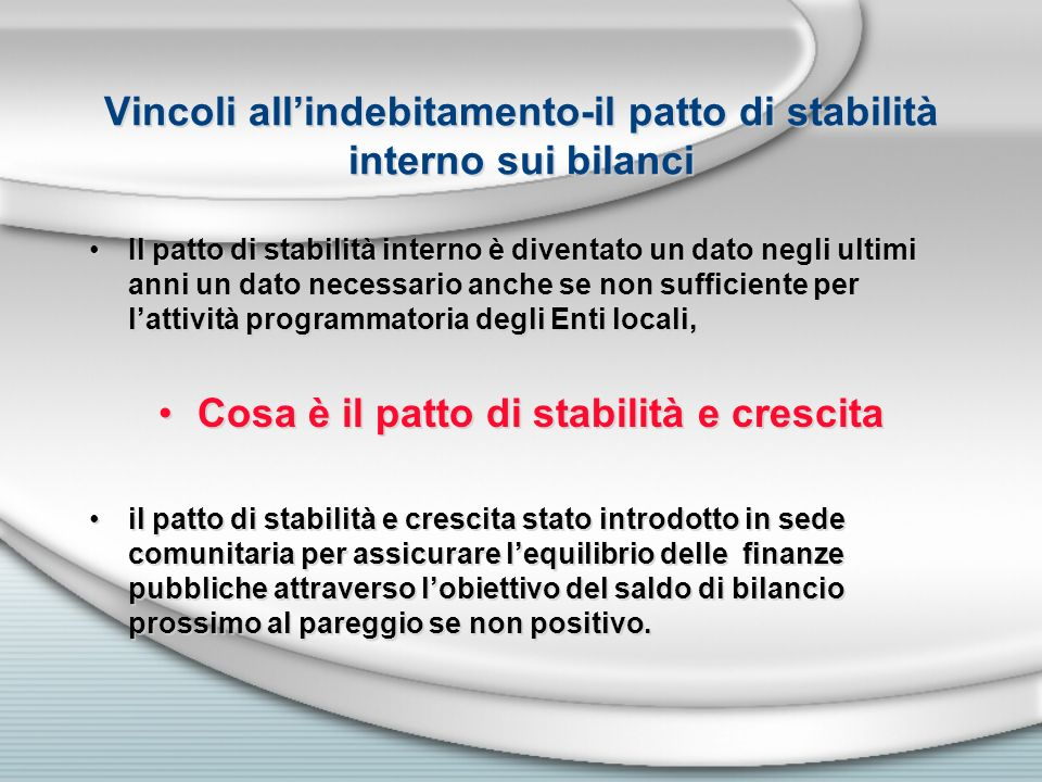 Vincoli allindebitamento-il patto di stabilità interno sui bilanci Il patto di stabilità interno è diventato un dato negli ultimi anni un dato necessa