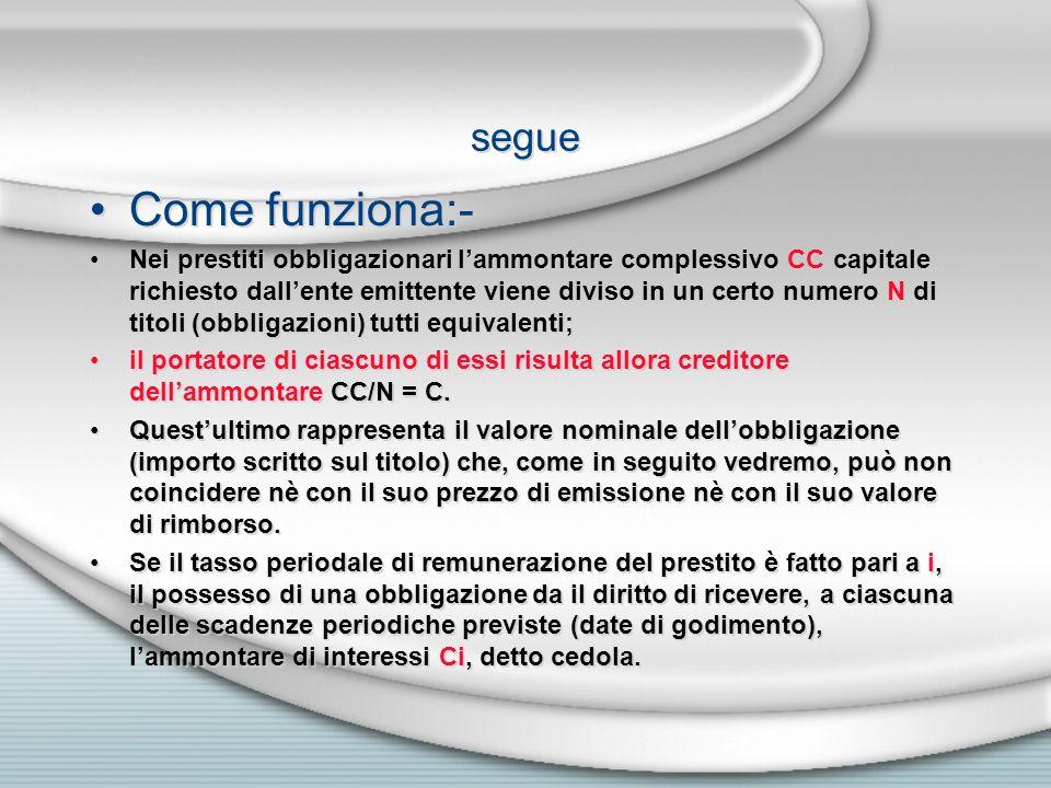 segue Come funziona:- Nei prestiti obbligazionari lammontare complessivo CC capitale richiesto dallente emittente viene diviso in un certo numero N di