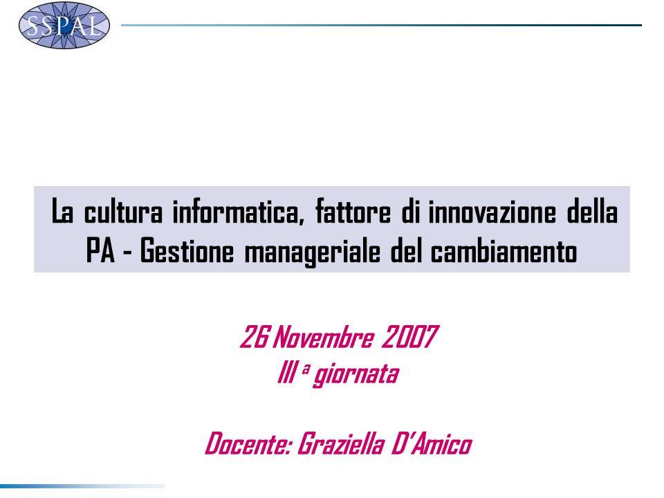 La cultura informatica, fattore di innovazione della PA - Gestione manageriale del cambiamento 26 Novembre 2007 III a giornata Docente: Graziella DAmi