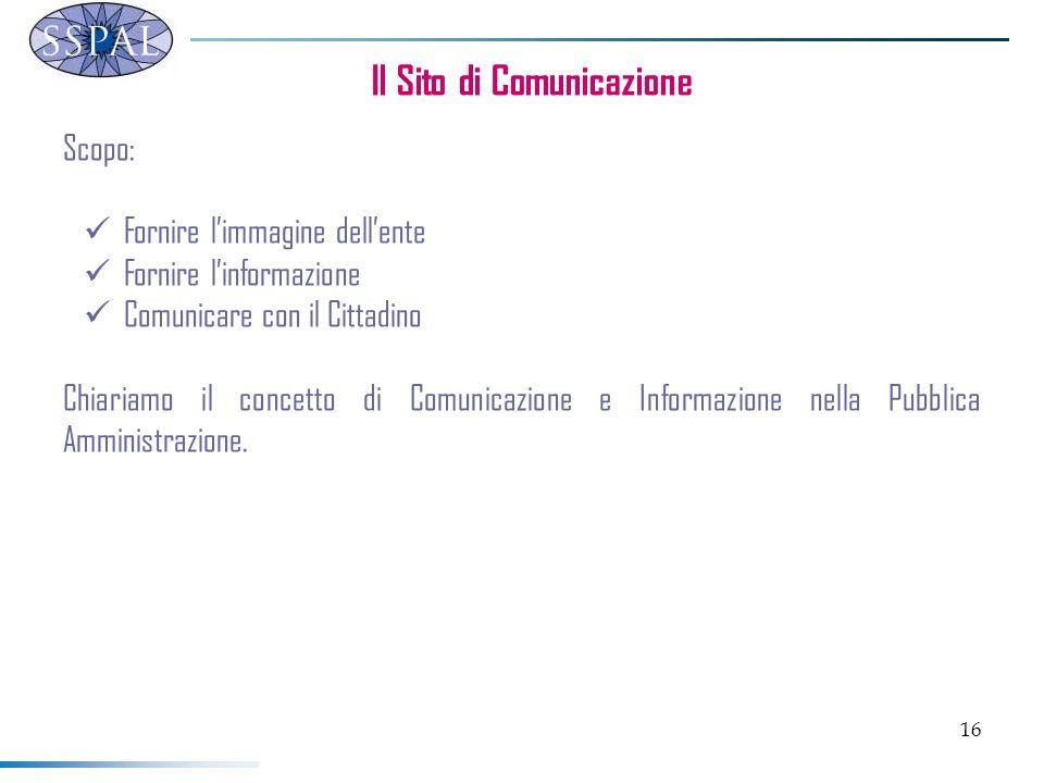 16 Il Sito di Comunicazione Scopo: Fornire limmagine dellente Fornire linformazione Comunicare con il Cittadino Chiariamo il concetto di Comunicazione