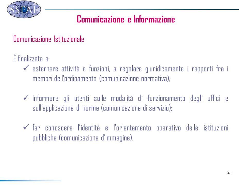 21 Comunicazione e Informazione Comunicazione Istituzionale È finalizzata a: esternare attività e funzioni, a regolare giuridicamente i rapporti fra i