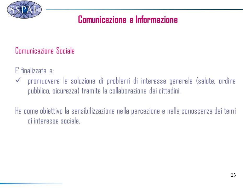 23 Comunicazione e Informazione Comunicazione Sociale E finalizzata a: promuovere la soluzione di problemi di interesse generale (salute, ordine pubbl