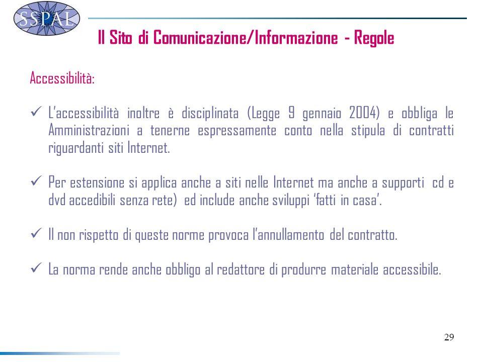 29 Il Sito di Comunicazione/Informazione - Regole Accessibilità: Laccessibilità inoltre è disciplinata (Legge 9 gennaio 2004) e obbliga le Amministraz