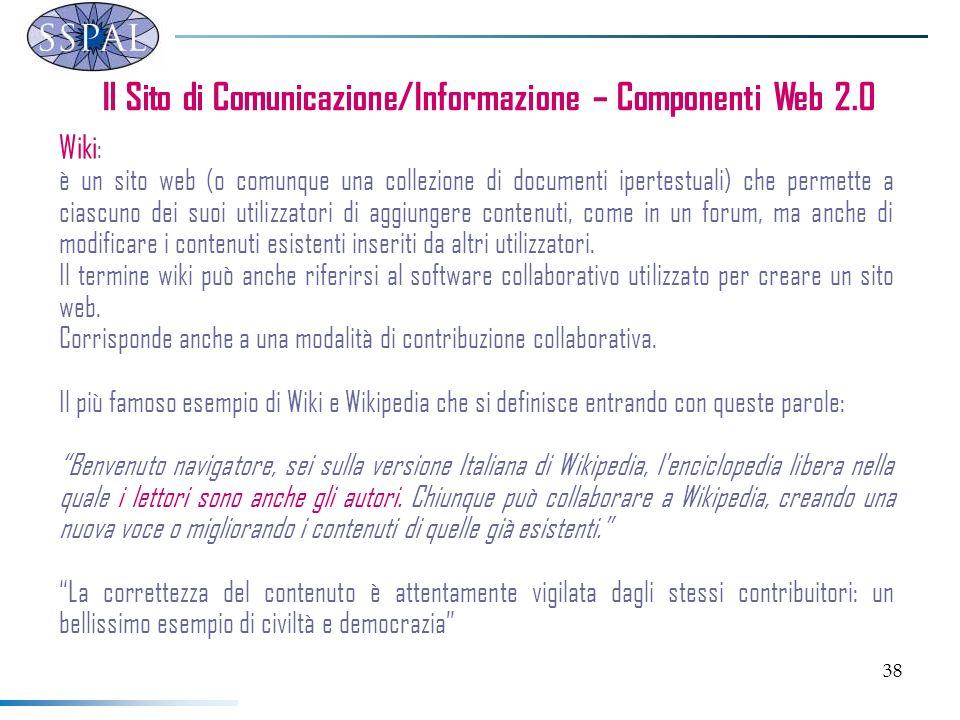 38 Il Sito di Comunicazione/Informazione – Componenti Web 2.0 Wiki : è un sito web (o comunque una collezione di documenti ipertestuali) che permette