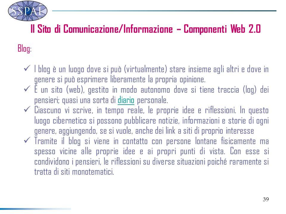 39 Il Sito di Comunicazione/Informazione – Componenti Web 2.0 Blog: l blog è un luogo dove si può (virtualmente) stare insieme agli altri e dove in ge