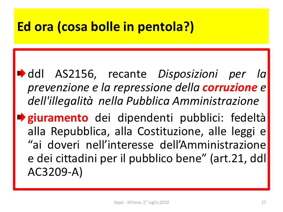 Ed ora (cosa bolle in pentola?) ddl AS2156, recante Disposizioni per la prevenzione e la repressione della corruzione e dell illegalità nella Pubblica Amministrazione giuramento dei dipendenti pubblici: fedeltà alla Repubblica, alla Costituzione, alle leggi e ai doveri nellinteresse dellAmministrazione e dei cittadini per il pubblico bene (art.21, ddl AC3209-A) 27Sspal - Milano, 1° luglio 2010