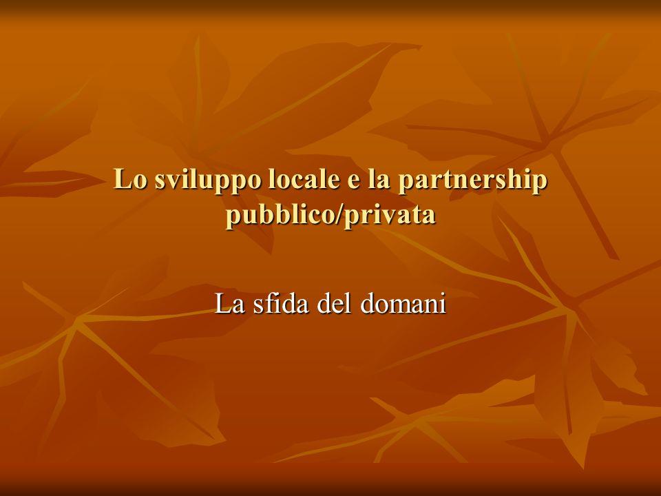 Lo sviluppo locale e la partnership pubblico/privata La sfida del domani