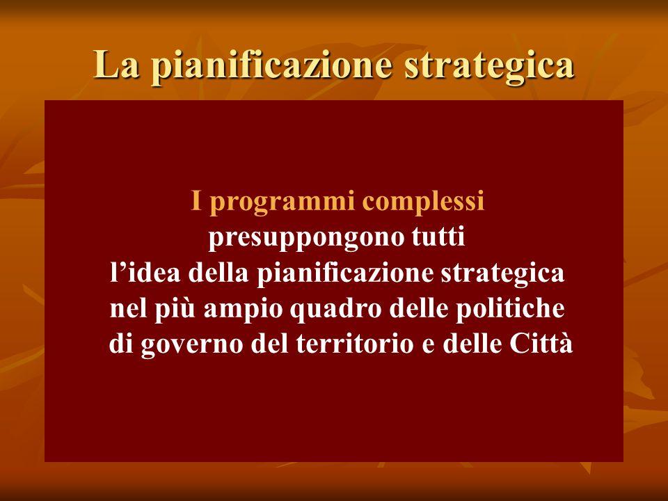 La pianificazione strategica I programmi complessi presuppongono tutti lidea della pianificazione strategica nel più ampio quadro delle politiche di governo del territorio e delle Città