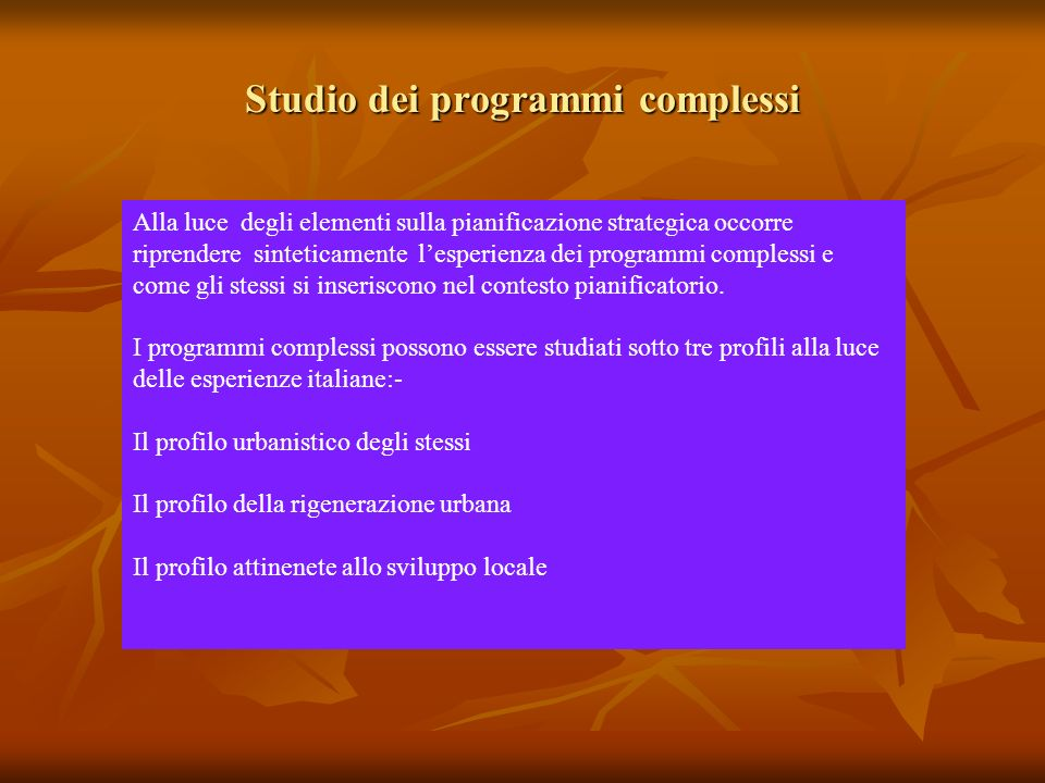 Studio dei programmi complessi Alla luce degli elementi sulla pianificazione strategica occorre riprendere sinteticamente lesperienza dei programmi complessi e come gli stessi si inseriscono nel contesto pianificatorio.