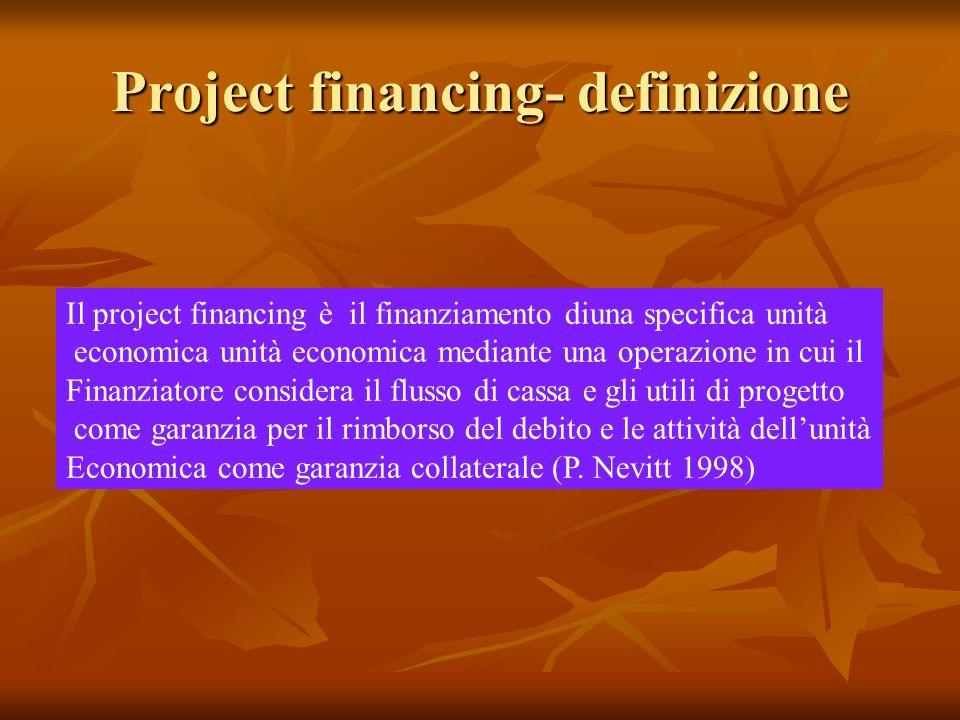 Project financing- definizione Il project financing è il finanziamento diuna specifica unità economica unità economica mediante una operazione in cui il Finanziatore considera il flusso di cassa e gli utili di progetto come garanzia per il rimborso del debito e le attività dellunità Economica come garanzia collaterale (P.